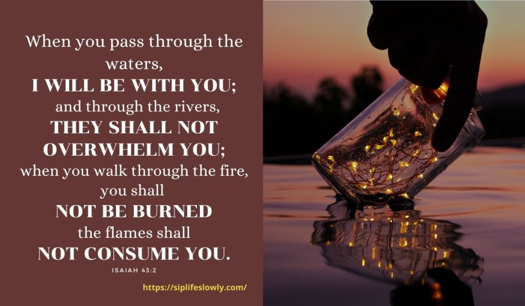 Isaiah 43:2 When you pass through the waters, I will be with you; and through the rivers, they shall not overwhelm you; when you walk through fire you shall not be burned, and the flame shall not consume you.