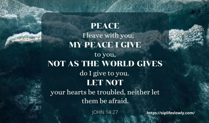 John 14:27 Peace I leave with you; my peace I give to you. Not as the world gives do I give to you. Let not your hearts be troubled, neither let them be afraid.